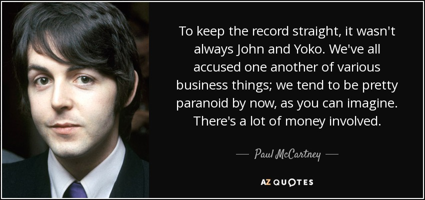 To keep the record straight, it wasn't always John and Yoko. We've all accused one another of various business things; we tend to be pretty paranoid by now, as you can imagine. There's a lot of money involved. - Paul McCartney