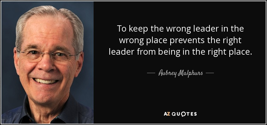 To keep the wrong leader in the wrong place prevents the right leader from being in the right place. - Aubrey Malphurs