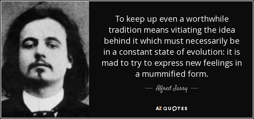 To keep up even a worthwhile tradition means vitiating the idea behind it which must necessarily be in a constant state of evolution: it is mad to try to express new feelings in a mummified form. - Alfred Jarry