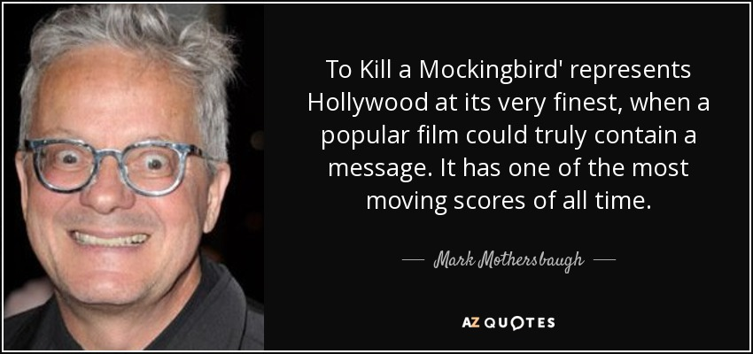To Kill a Mockingbird' represents Hollywood at its very finest, when a popular film could truly contain a message. It has one of the most moving scores of all time. - Mark Mothersbaugh