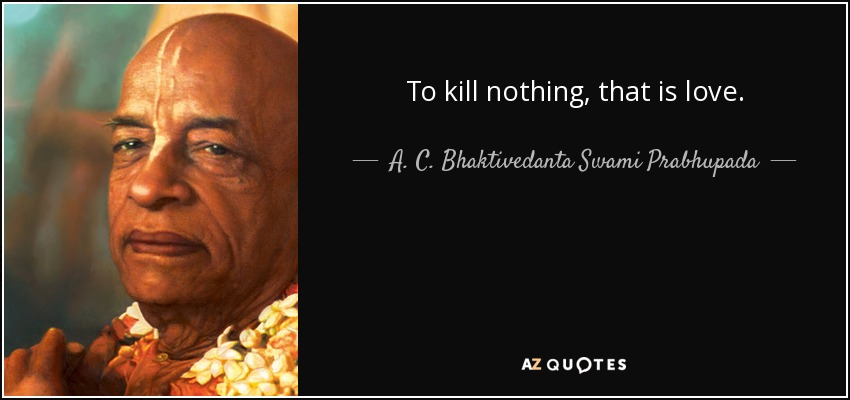 To kill nothing, that is love. - A. C. Bhaktivedanta Swami Prabhupada