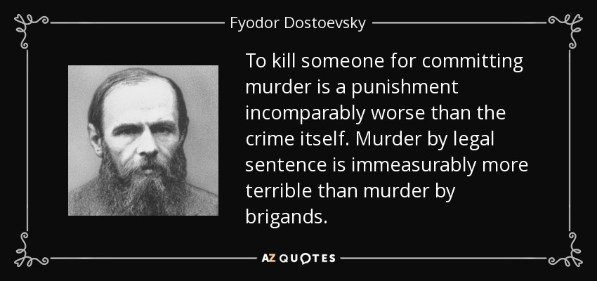 To kill someone for committing murder is a punishment incomparably worse than the crime itself. Murder by legal sentence is immeasurably more terrible than murder by brigands. - Fyodor Dostoevsky