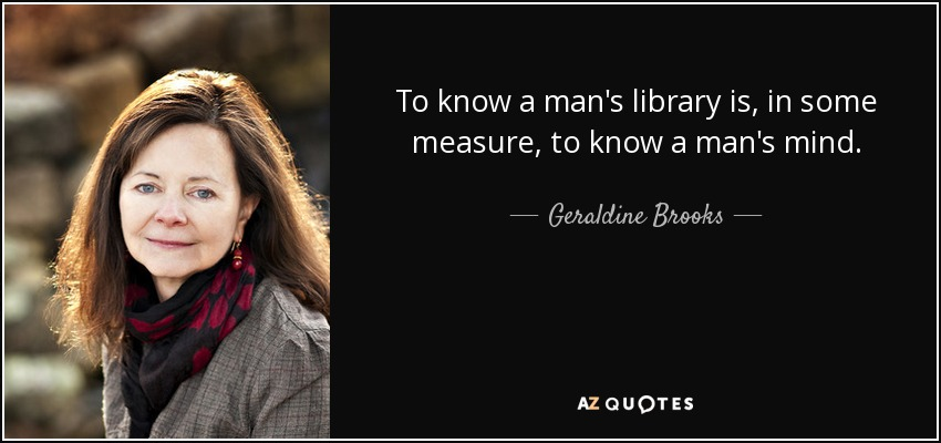 To know a man's library is, in some measure, to know a man's mind. - Geraldine Brooks