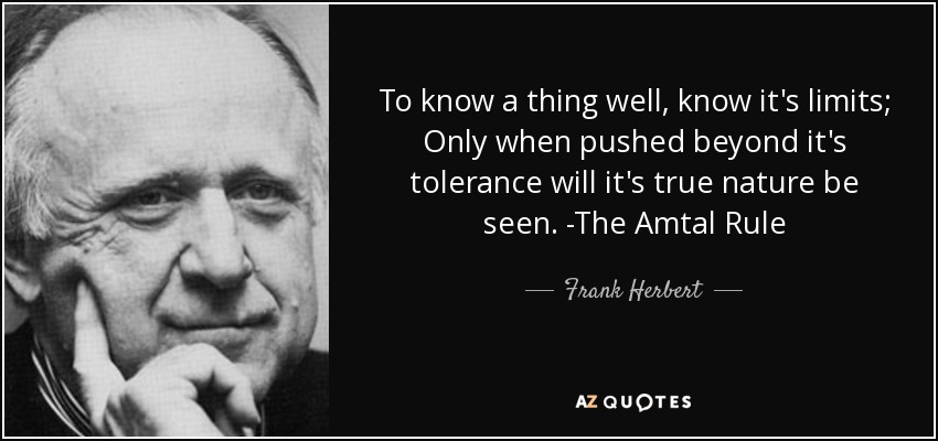 To know a thing well, know it's limits; Only when pushed beyond it's tolerance will it's true nature be seen. -The Amtal Rule - Frank Herbert