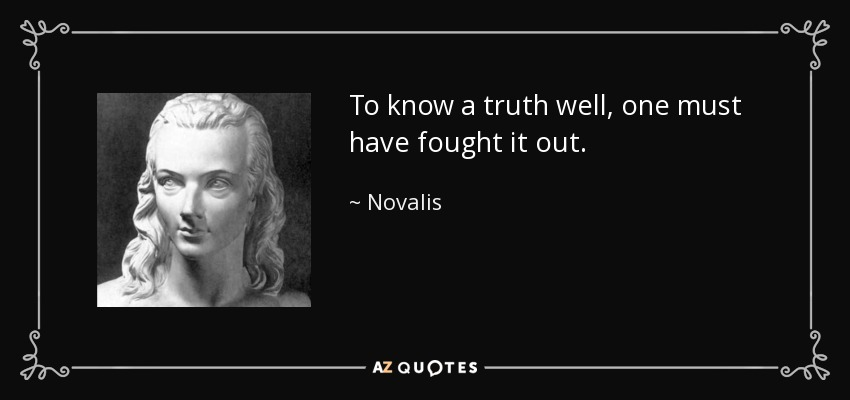 To know a truth well, one must have fought it out. - Novalis