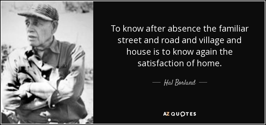 To know after absence the familiar street and road and village and house is to know again the satisfaction of home. - Hal Borland