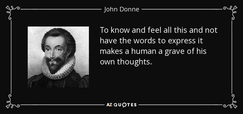 To know and feel all this and not have the words to express it makes a human a grave of his own thoughts. - John Donne