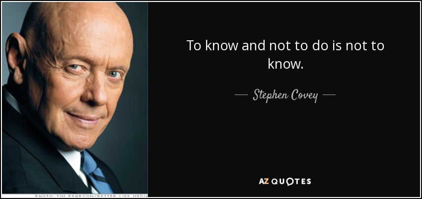 To know and not to do is not to know. - Stephen Covey
