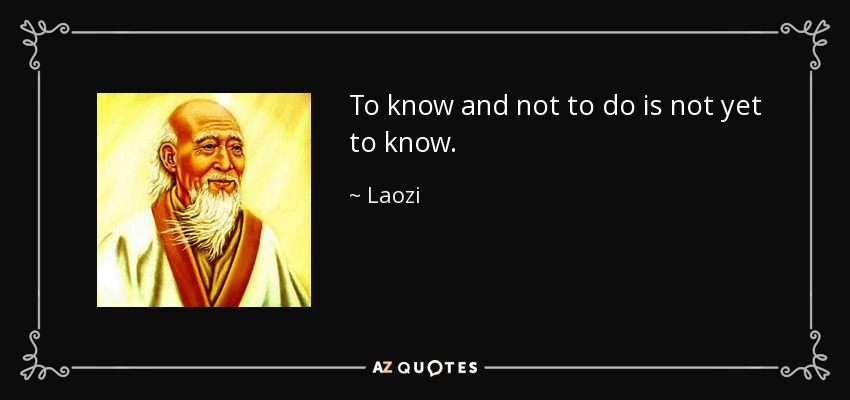 To know and not to do is not yet to know. - Laozi