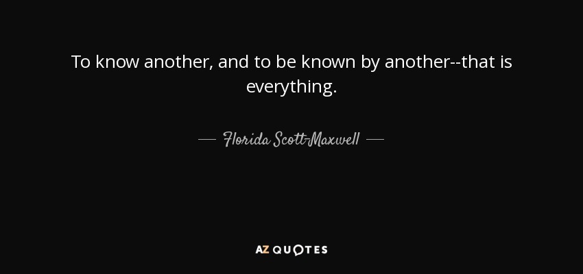 To know another, and to be known by another--that is everything. - Florida Scott-Maxwell
