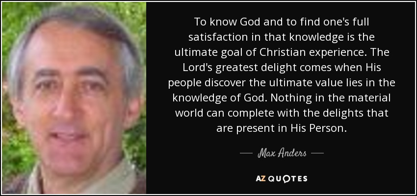 To know God and to find one's full satisfaction in that knowledge is the ultimate goal of Christian experience. The Lord's greatest delight comes when His people discover the ultimate value lies in the knowledge of God. Nothing in the material world can complete with the delights that are present in His Person. - Max Anders