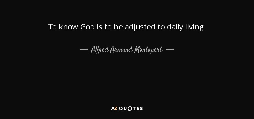 To know God is to be adjusted to daily living. - Alfred Armand Montapert