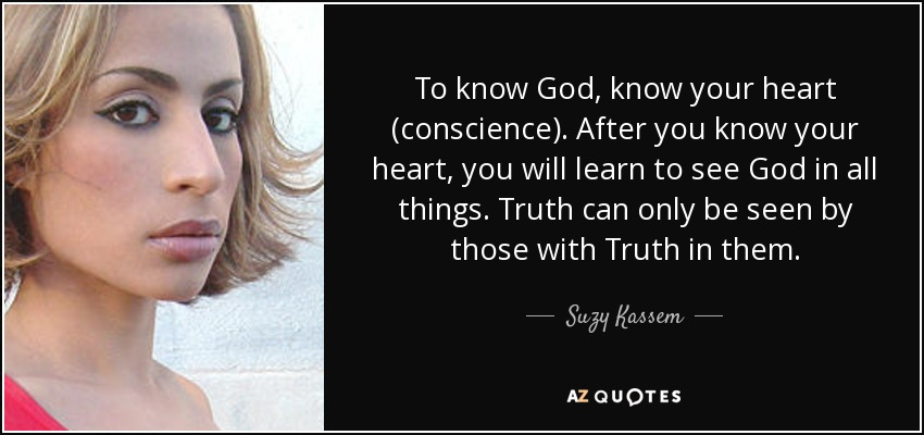 To know God, know your heart (conscience). After you know your heart, you will learn to see God in all things. Truth can only be seen by those with Truth in them. - Suzy Kassem