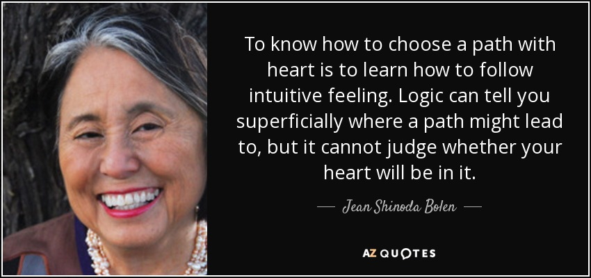 To know how to choose a path with heart is to learn how to follow intuitive feeling. Logic can tell you superficially where a path might lead to, but it cannot judge whether your heart will be in it. - Jean Shinoda Bolen