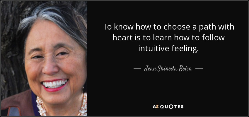 To know how to choose a path with heart is to learn how to follow intuitive feeling. - Jean Shinoda Bolen