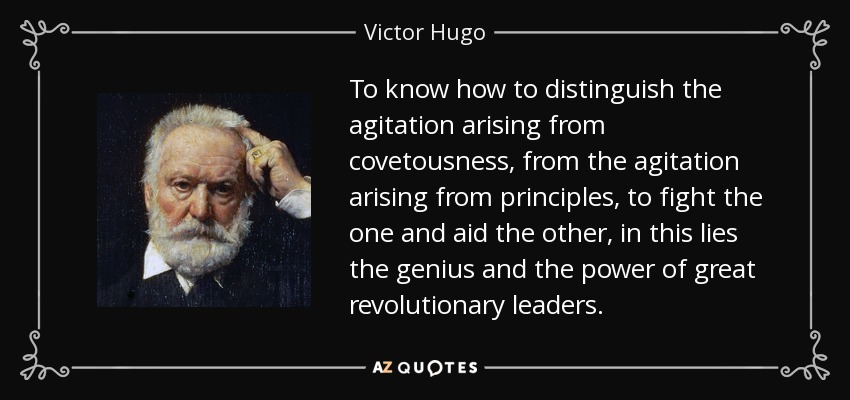 To know how to distinguish the agitation arising from covetousness, from the agitation arising from principles, to fight the one and aid the other, in this lies the genius and the power of great revolutionary leaders. - Victor Hugo