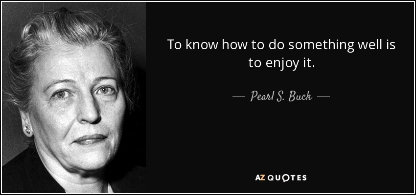 To know how to do something well is to enjoy it. - Pearl S. Buck