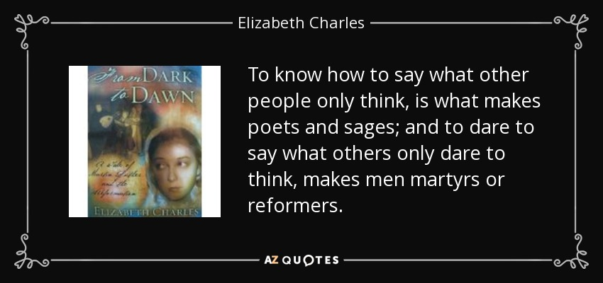 To know how to say what other people only think, is what makes poets and sages; and to dare to say what others only dare to think, makes men martyrs or reformers. - Elizabeth Charles