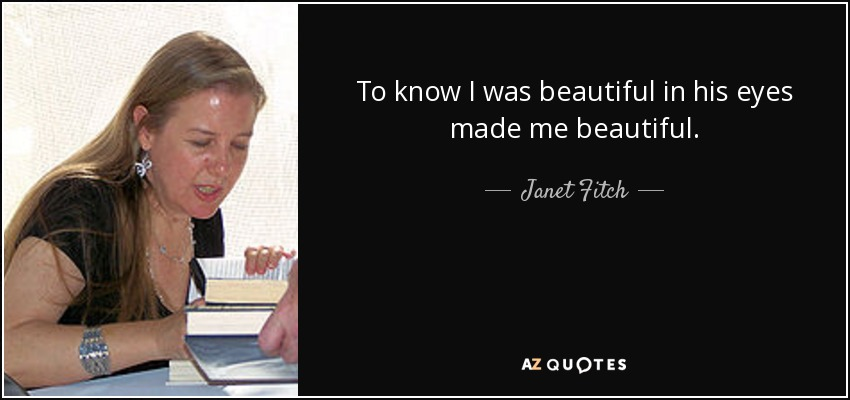 To know I was beautiful in his eyes made me beautiful. - Janet Fitch