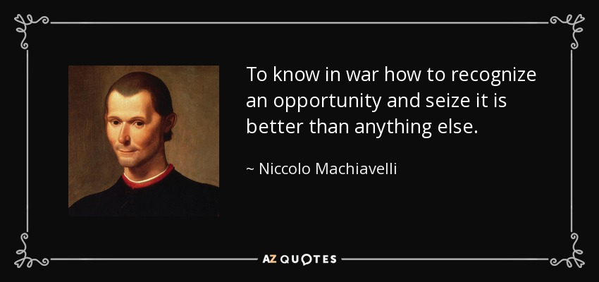 To know in war how to recognize an opportunity and seize it is better than anything else. - Niccolo Machiavelli