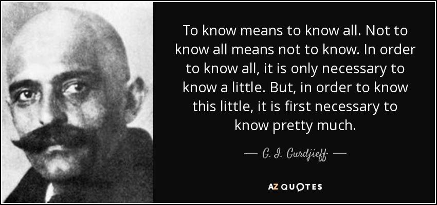 To know means to know all. Not to know all means not to know. In order to know all, it is only necessary to know a little. But, in order to know this little, it is first necessary to know pretty much. - G. I. Gurdjieff