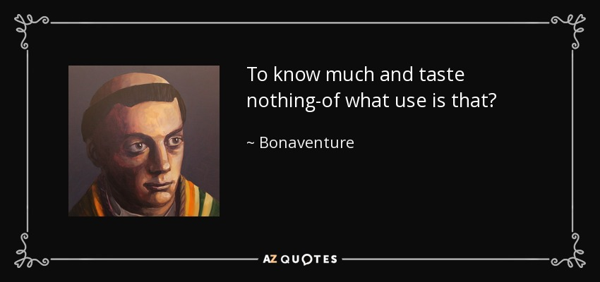 To know much and taste nothing-of what use is that? - Bonaventure