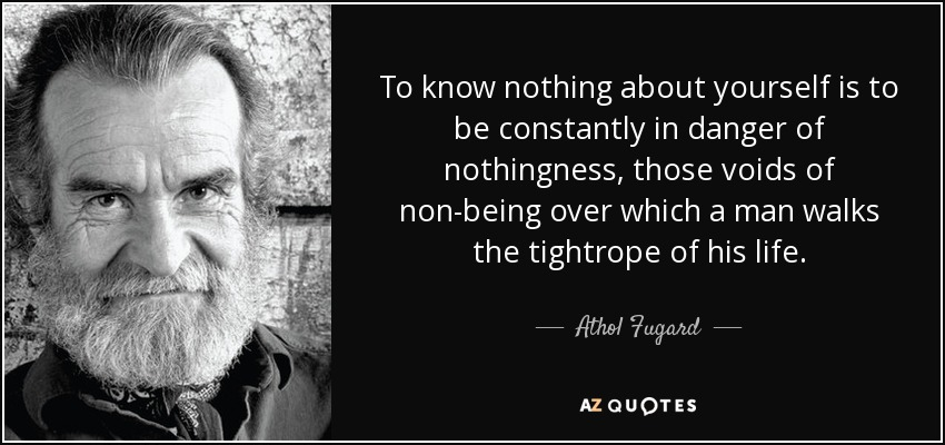 To know nothing about yourself is to be constantly in danger of nothingness, those voids of non-being over which a man walks the tightrope of his life. - Athol Fugard