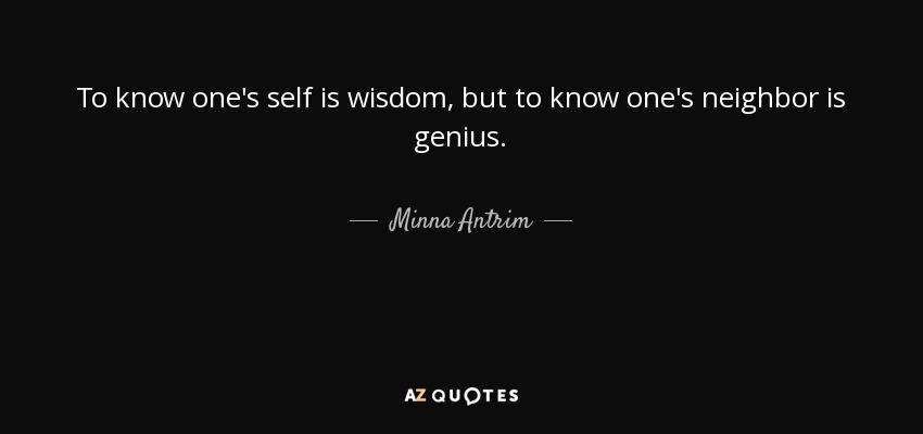 To know one's self is wisdom, but to know one's neighbor is genius. - Minna Antrim