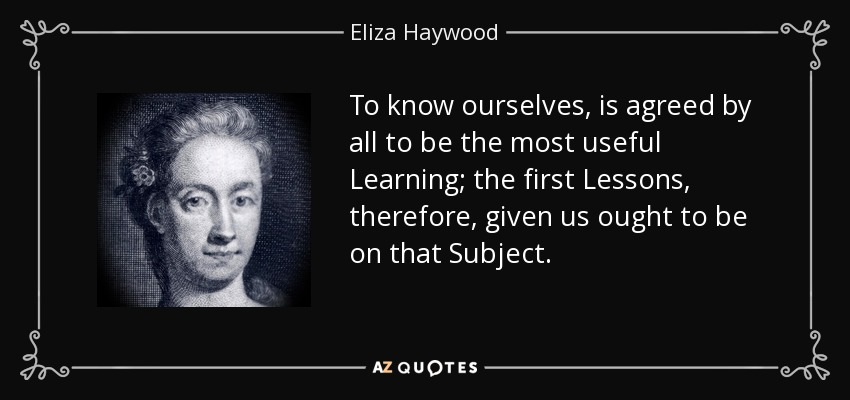 To know ourselves, is agreed by all to be the most useful Learning; the first Lessons, therefore, given us ought to be on that Subject. - Eliza Haywood
