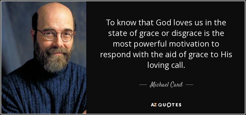 To know that God loves us in the state of grace or disgrace is the most powerful motivation to respond with the aid of grace to His loving call. - Michael Card