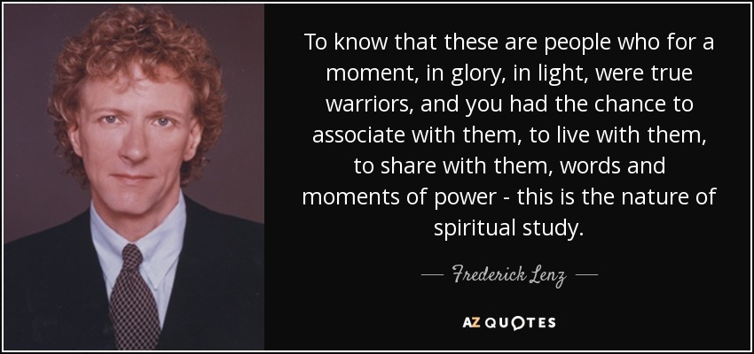 To know that these are people who for a moment, in glory, in light, were true warriors, and you had the chance to associate with them, to live with them, to share with them, words and moments of power - this is the nature of spiritual study. - Frederick Lenz