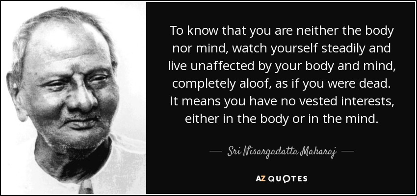 To know that you are neither the body nor mind, watch yourself steadily and live unaffected by your body and mind, completely aloof, as if you were dead. It means you have no vested interests, either in the body or in the mind. - Sri Nisargadatta Maharaj