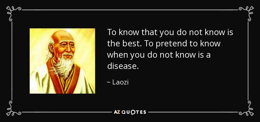 To know that you do not know is the best. To pretend to know when you do not know is a disease. - Laozi