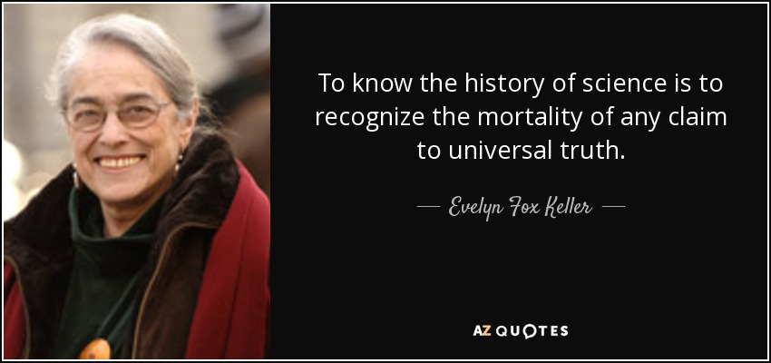 To know the history of science is to recognize the mortality of any claim to universal truth. - Evelyn Fox Keller