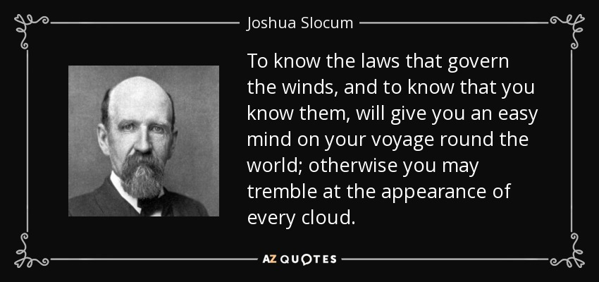 To know the laws that govern the winds, and to know that you know them, will give you an easy mind on your voyage round the world; otherwise you may tremble at the appearance of every cloud. - Joshua Slocum
