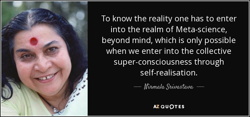 To know the reality one has to enter into the realm of Meta-science, beyond mind, which is only possible when we enter into the collective super-consciousness through self-realisation. - Nirmala Srivastava