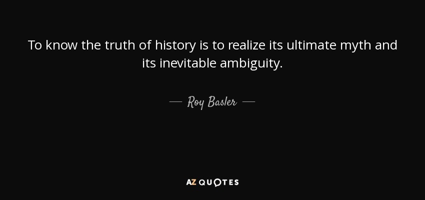 Roy Basler Quote To Know The Truth Of History Is To Realize Its
