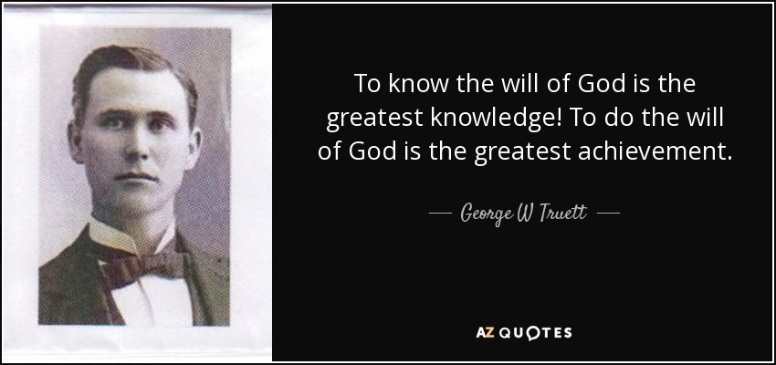 To know the will of God is the greatest knowledge! To do the will of God is the greatest achievement. - George W Truett