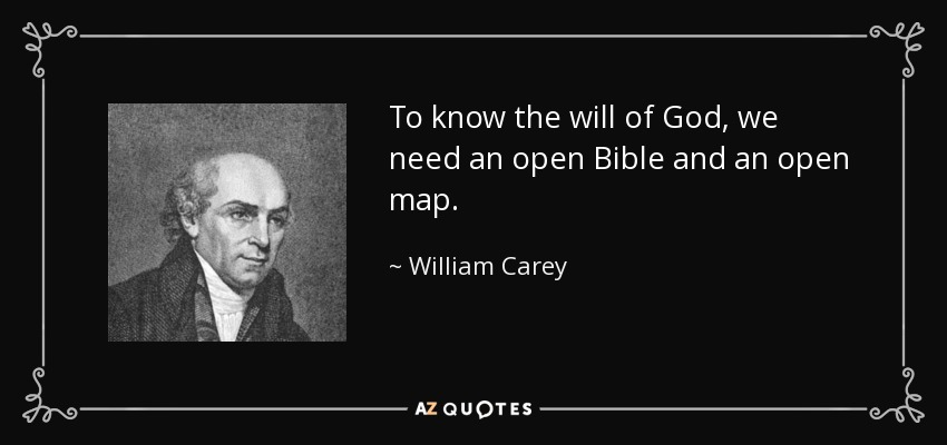 To know the will of God, we need an open Bible and an open map. - William Carey