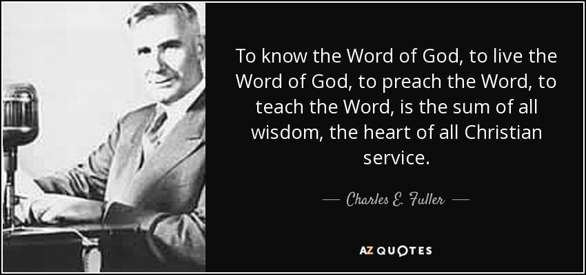 To know the Word of God, to live the Word of God, to preach the Word, to teach the Word, is the sum of all wisdom, the heart of all Christian service. - Charles E. Fuller