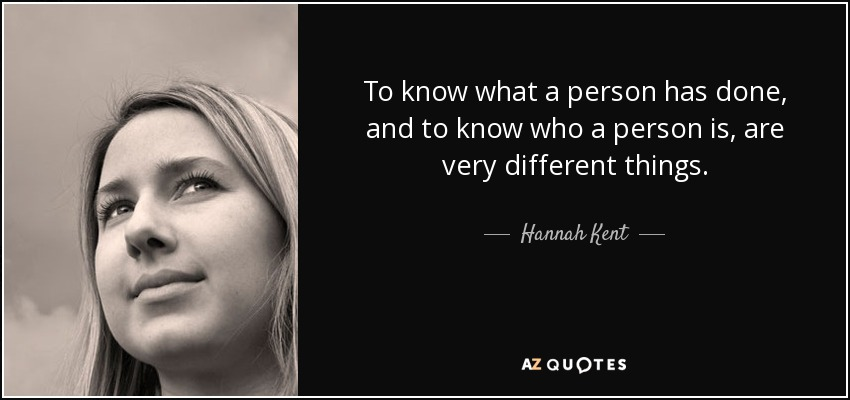 To know what a person has done, and to know who a person is, are very different things. - Hannah Kent