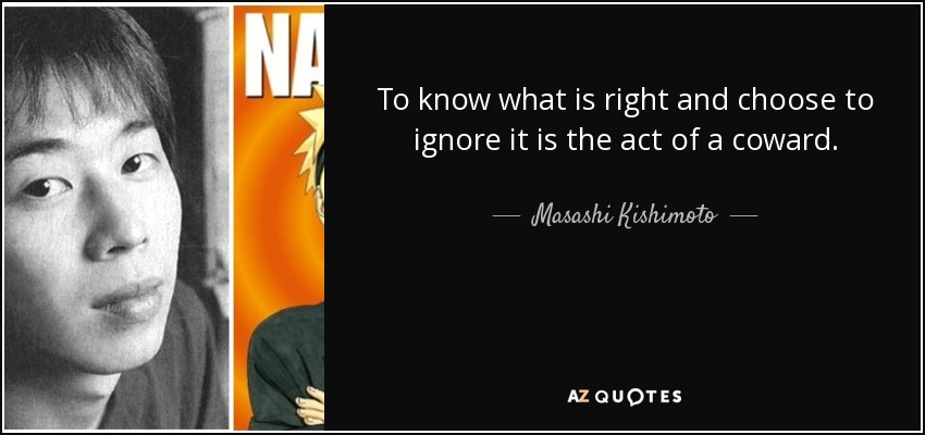 To know what is right and choose to ignore it is the act of a coward. - Masashi Kishimoto