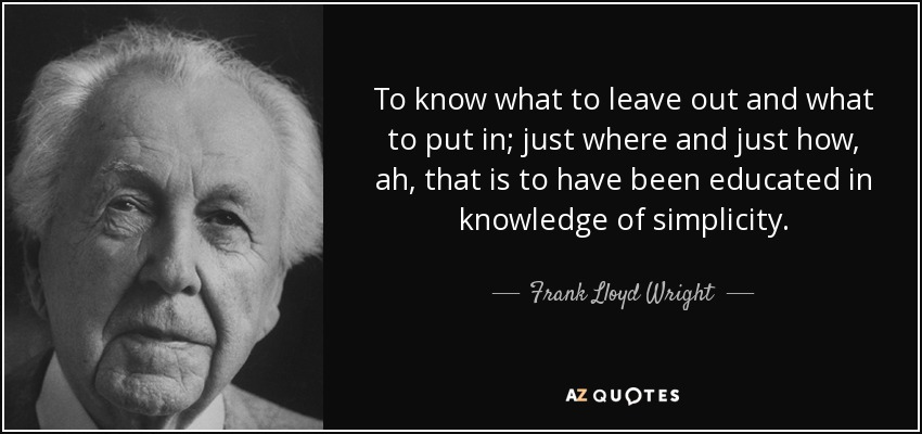 To know what to leave out and what to put in; just where and just how, ah, that is to have been educated in knowledge of simplicity. - Frank Lloyd Wright