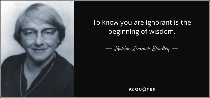 To know you are ignorant is the beginning of wisdom. - Marion Zimmer Bradley