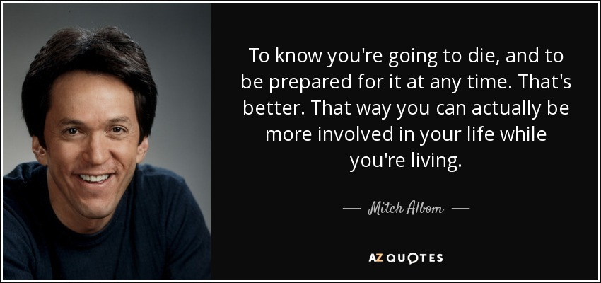 To know you're going to die, and to be prepared for it at any time. That's better. That way you can actually be more involved in your life while you're living. - Mitch Albom