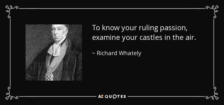 To know your ruling passion, examine your castles in the air. - Richard Whately