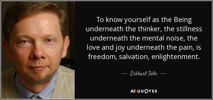 To know yourself as the Being underneath the thinker, the stillness underneath the mental noise, the love and joy underneath the pain, is freedom, salvation, enlightenment. - Eckhart Tolle