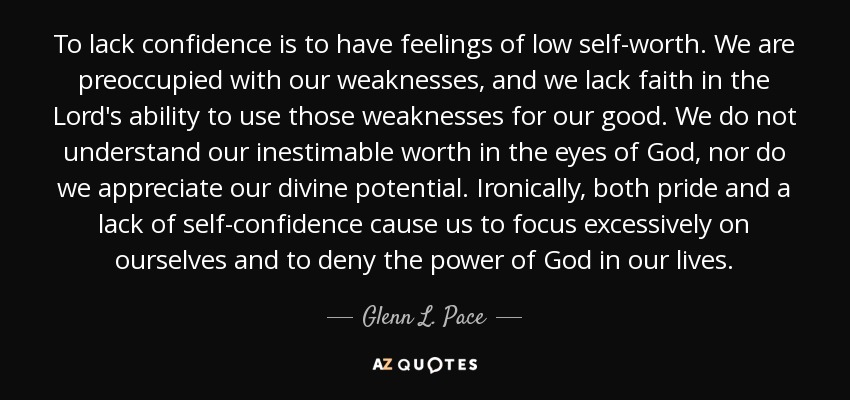 To lack confidence is to have feelings of low self-worth. We are preoccupied with our weaknesses, and we lack faith in the Lord's ability to use those weaknesses for our good. We do not understand our inestimable worth in the eyes of God, nor do we appreciate our divine potential. Ironically, both pride and a lack of self-confidence cause us to focus excessively on ourselves and to deny the power of God in our lives. - Glenn L. Pace