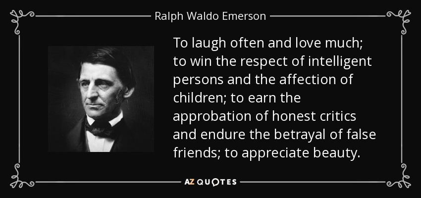 To laugh often and love much; to win the respect of intelligent persons and the affection of children; to earn the approbation of honest critics and endure the betrayal of false friends; to appreciate beauty. - Ralph Waldo Emerson