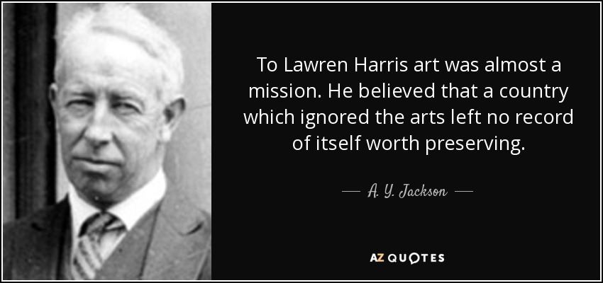 To Lawren Harris art was almost a mission. He believed that a country which ignored the arts left no record of itself worth preserving. - A. Y. Jackson